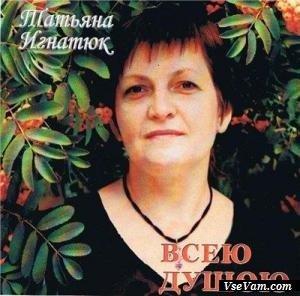 Всей душой-Татьяна Игнатюк.